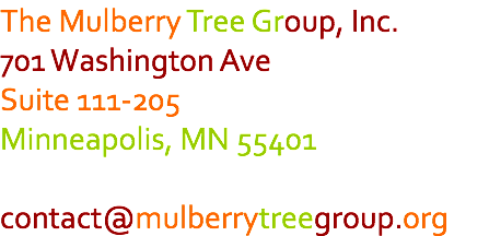The Mulberry Tree Group, Inc. 701 Washington Ave Suite 111-205 Minneapolis, MN 55401 contact@mulberrytreegroup.org